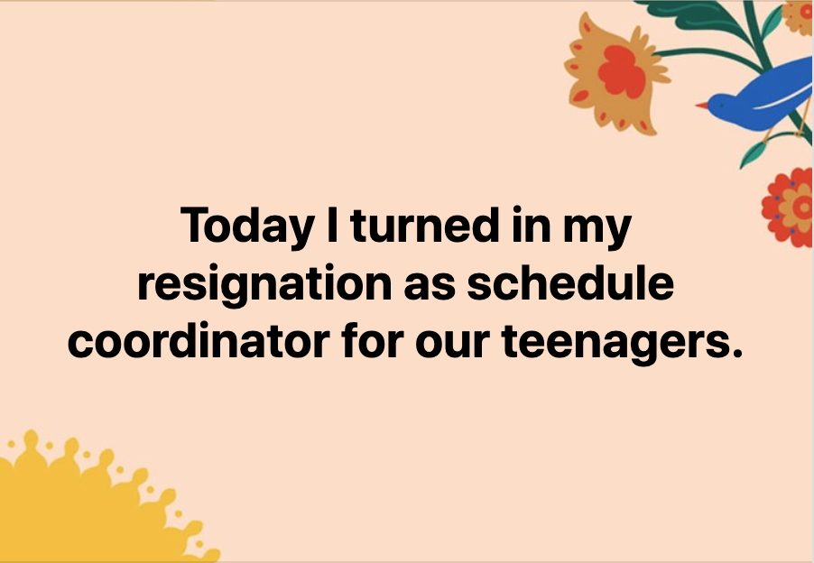 Today I turned in my resignation as schedule coordinator for our teenagers.